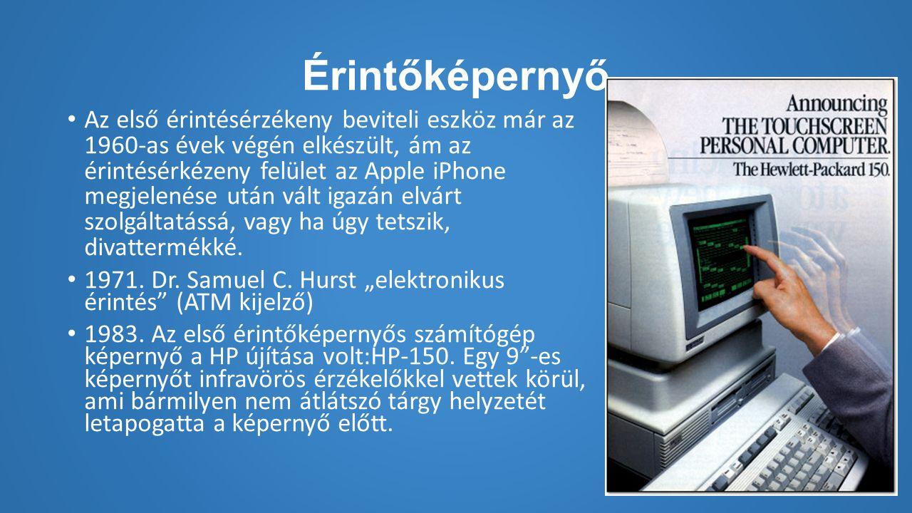 Érintőképernyő Az első érintésérzékeny beviteli eszköz már az 1960-as évek végén elkészült, ám az érintésérkézeny felület az Apple iPhone megjelenése után vált igazán elvárt szolgáltatássá, vagy ha úgy tetszik, divattermékké.