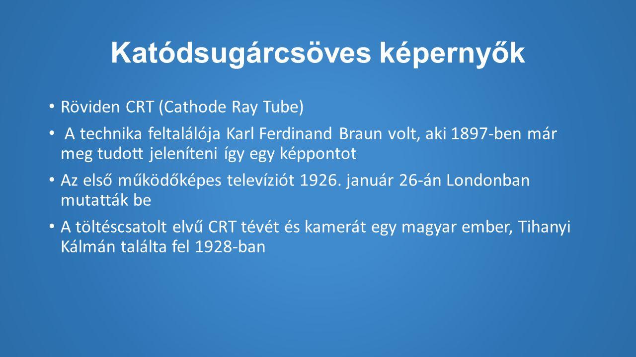 Katódsugárcsöves képernyők Röviden CRT (Cathode Ray Tube) A technika feltalálója Karl Ferdinand Braun volt, aki 1897-ben már meg tudott jeleníteni így egy képpontot Az első működőképes televíziót 1926.