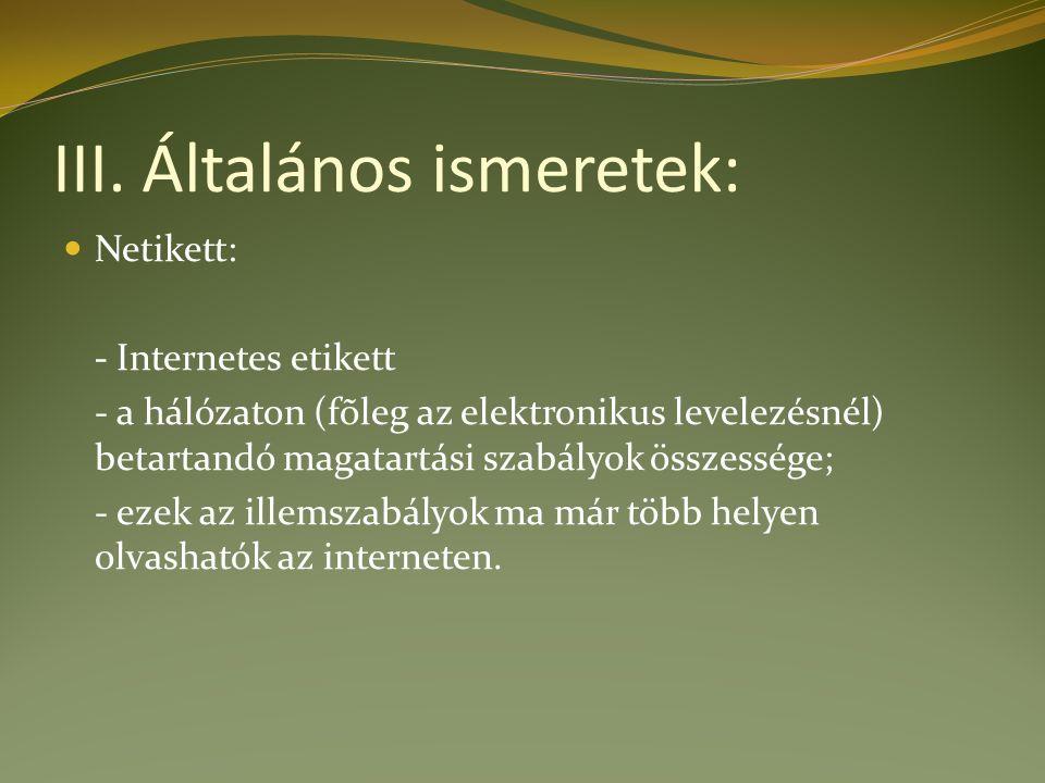 III. Általános ismeretek: Netikett: - Internetes etikett - a hálózaton (fõleg az elektronikus levelezésnél) betartandó magatartási szabályok összesség