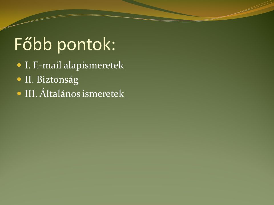 Főbb pontok: I. E-mail alapismeretek II. Biztonság III. Általános ismeretek