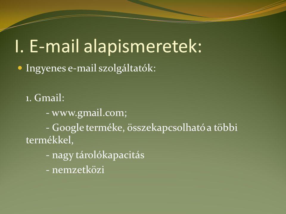 I. E-mail alapismeretek: Ingyenes e-mail szolgáltatók: 1. Gmail: - www.gmail.com; - Google terméke, összekapcsolható a többi termékkel, - nagy tárolók