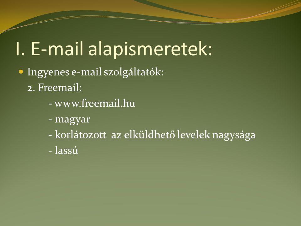 I. E-mail alapismeretek: Ingyenes e-mail szolgáltatók: 2. Freemail: - www.freemail.hu - magyar - korlátozott az elküldhető levelek nagysága - lassú