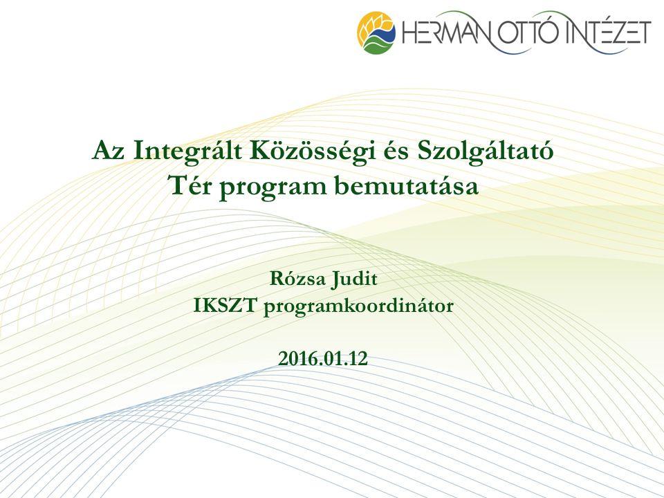 Az Integrált Közösségi és Szolgáltató Tér program bemutatása Rózsa Judit IKSZT programkoordinátor 2016.01.12