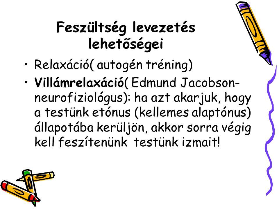 Feszültség levezetés lehetőségei Relaxáció( autogén tréning) Villámrelaxáció( Edmund Jacobson- neurofiziológus): ha azt akarjuk, hogy a testünk etónus