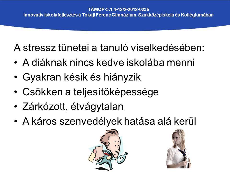 A stressz tünetei a tanuló viselkedésében: A diáknak nincs kedve iskolába menni Gyakran késik és hiányzik Csökken a teljesítőképessége Zárkózott, étvágytalan A káros szenvedélyek hatása alá kerül TÁMOP-3.1.4-12/2-2012-0236 Innovatív iskolafejlesztés a Tokaji Ferenc Gimnázium, Szakközépiskola és Kollégiumában