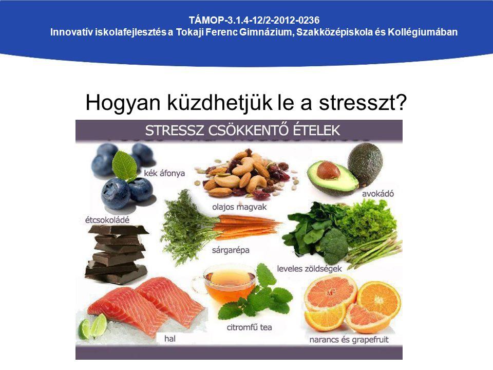 Hogyan küzdhetjük le a stresszt? TÁMOP-3.1.4-12/2-2012-0236 Innovatív iskolafejlesztés a Tokaji Ferenc Gimnázium, Szakközépiskola és Kollégiumában