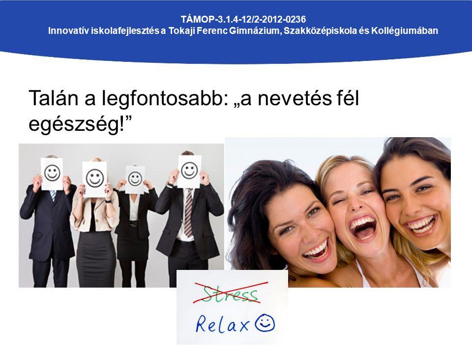 """Talán a legfontosabb: """"a nevetés fél egészség! TÁMOP-3.1.4-12/2-2012-0236 Innovatív iskolafejlesztés a Tokaji Ferenc Gimnázium, Szakközépiskola és Kollégiumában"""
