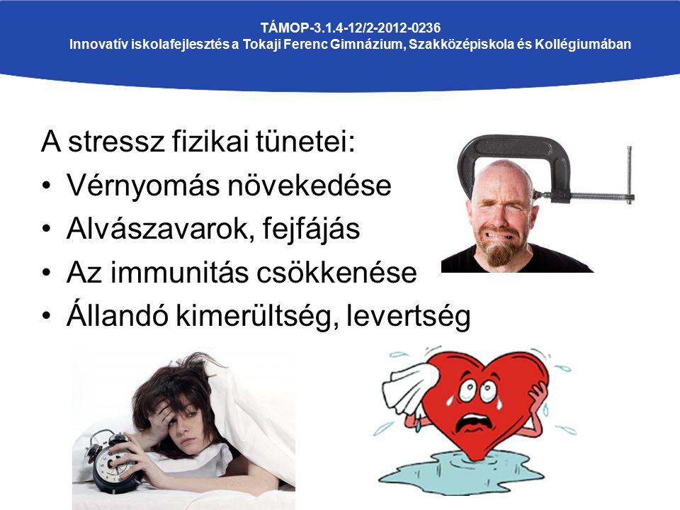 A stressz fizikai tünetei: Vérnyomás növekedése Alvászavarok, fejfájás Az immunitás csökkenése Állandó kimerültség, levertség TÁMOP-3.1.4-12/2-2012-0236 Innovatív iskolafejlesztés a Tokaji Ferenc Gimnázium, Szakközépiskola és Kollégiumában