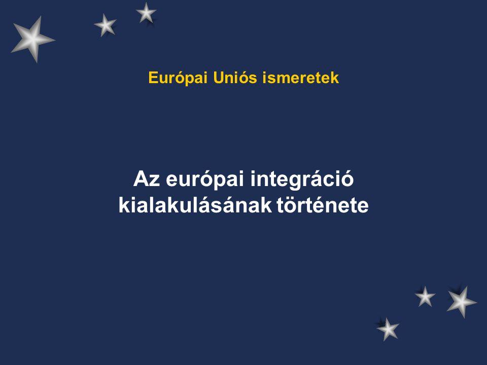 Európai Uniós ismeretek Az európai integráció kialakulásának története