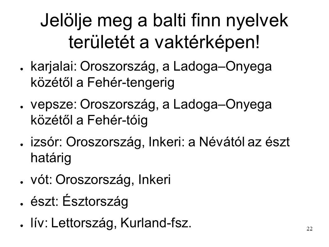 22 Jelölje meg a balti finn nyelvek területét a vaktérképen! ● karjalai: Oroszország, a Ladoga–Onyega közétől a Fehér-tengerig ● vepsze: Oroszország,