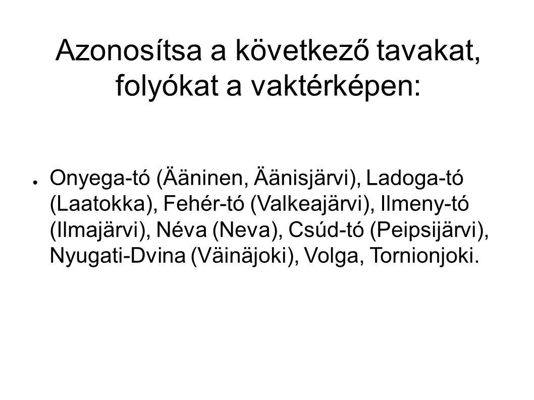 Azonosítsa a következő tavakat, folyókat a vaktérképen: ● Onyega-tó (Ääninen, Äänisjärvi), Ladoga-tó (Laatokka), Fehér-tó (Valkeajärvi), Ilmeny-tó (Ilmajärvi), Néva (Neva), Csúd-tó (Peipsijärvi), Nyugati-Dvina (Väinäjoki), Volga, Tornionjoki.
