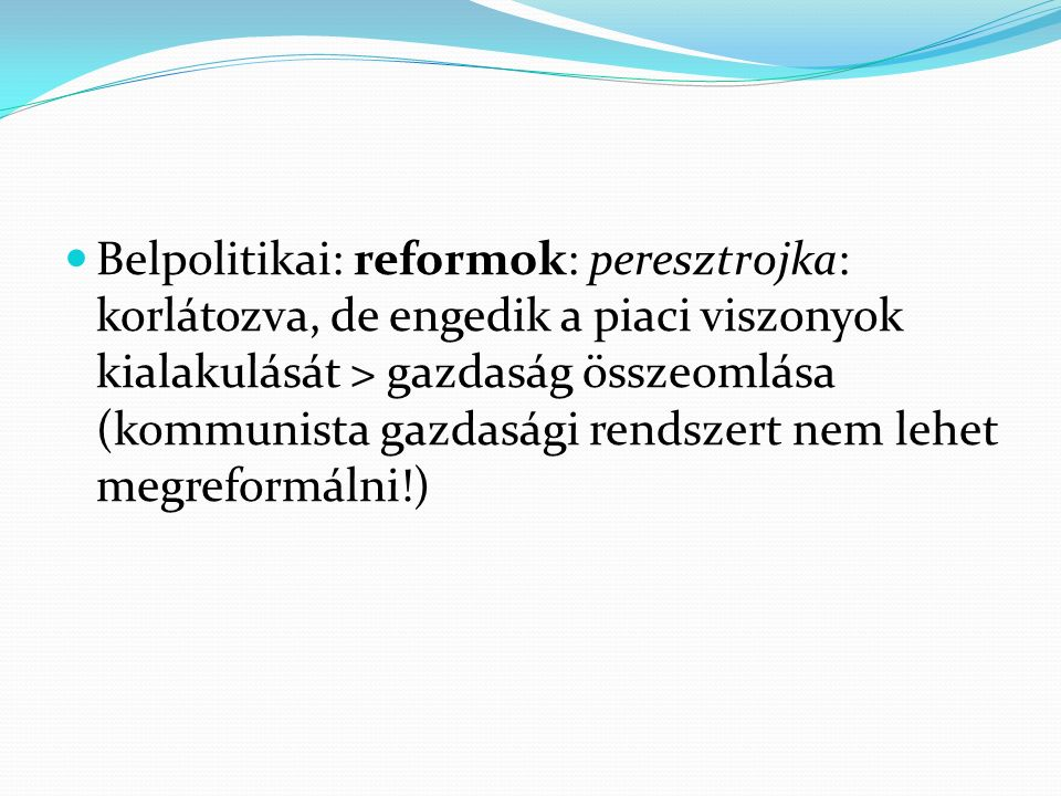 Belpolitikai: reformok: peresztrojka: korlátozva, de engedik a piaci viszonyok kialakulását > gazdaság összeomlása (kommunista gazdasági rendszert nem lehet megreformálni!)
