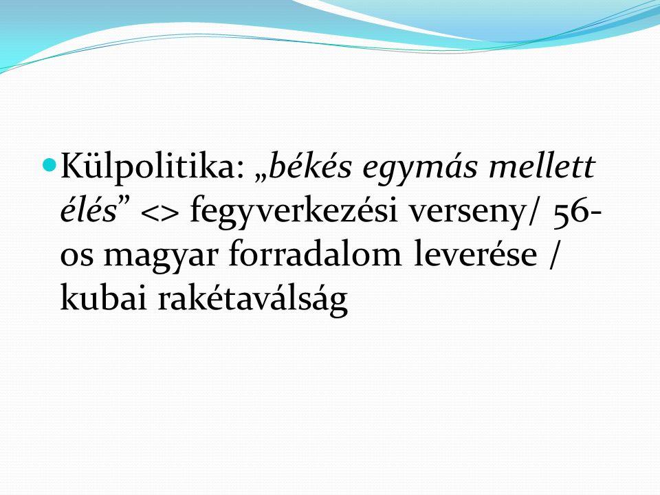 """Külpolitika: """"békés egymás mellett élés <> fegyverkezési verseny/ 56- os magyar forradalom leverése / kubai rakétaválság"""