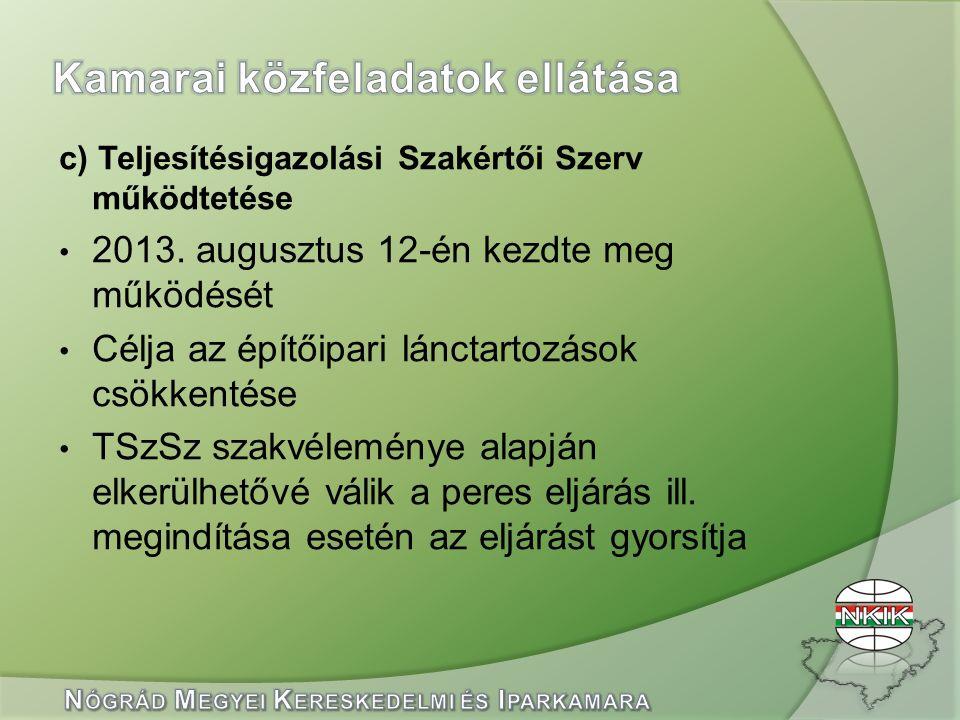 c) Teljesítésigazolási Szakértői Szerv működtetése 2013. augusztus 12-én kezdte meg működését Célja az építőipari lánctartozások csökkentése TSzSz sza
