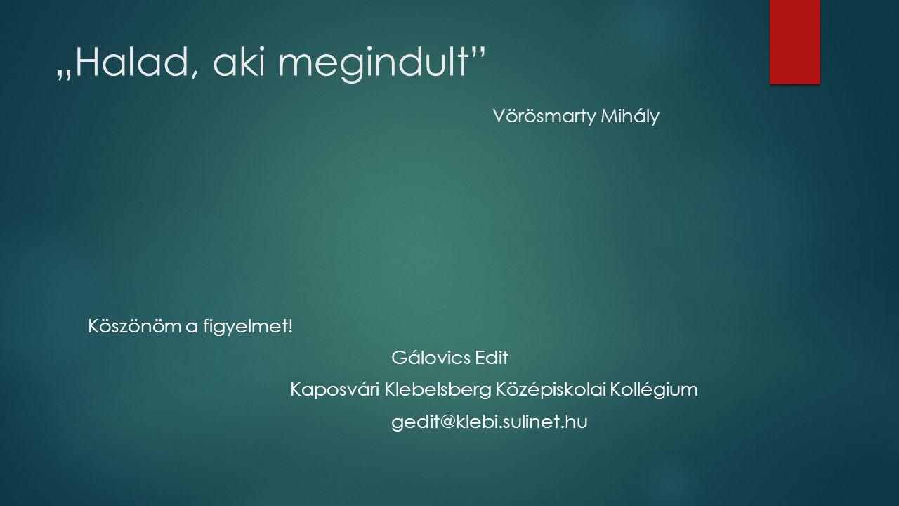 """""""Halad, aki megindult"""" Vörösmarty Mihály Köszönöm a figyelmet! Gálovics Edit Kaposvári Klebelsberg Középiskolai Kollégium gedit@klebi.sulinet.hu"""