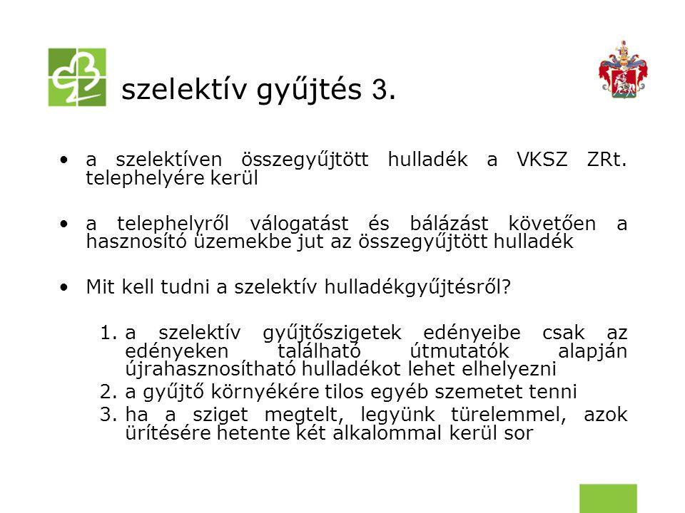 szelektív gyűjtés 3. a szelektíven összegyűjtött hulladék a VKSZ ZRt. telephelyére kerül a telephelyről válogatást és bálázást követően a hasznosító ü