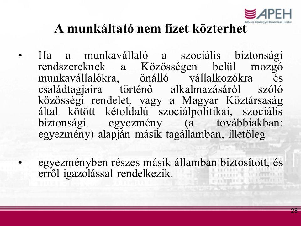 28 A munkáltató nem fizet közterhet Ha a munkavállaló a szociális biztonsági rendszereknek a Közösségen belül mozgó munkavállalókra, önálló vállalkozókra és családtagjaira történő alkalmazásáról szóló közösségi rendelet, vagy a Magyar Köztársaság által kötött kétoldalú szociálpolitikai, szociális biztonsági egyezmény (a továbbiakban: egyezmény) alapján másik tagállamban, illetőleg egyezményben részes másik államban biztosított, és erről igazolással rendelkezik.