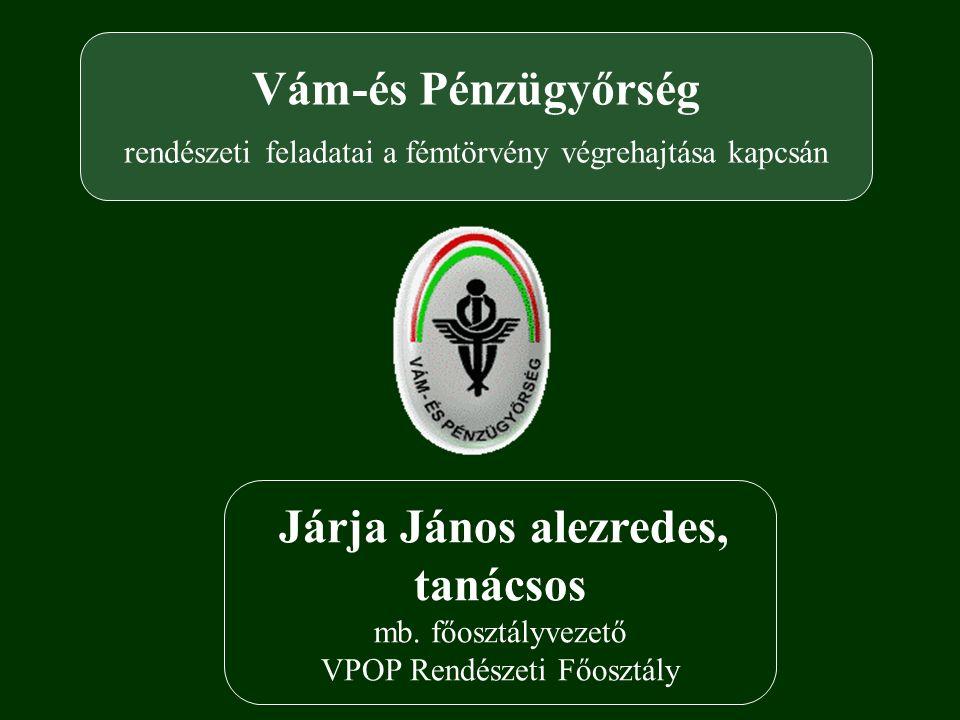Vám-és Pénzügyőrség rendészeti feladatai a fémtörvény végrehajtása kapcsán Járja János alezredes, tanácsos mb.