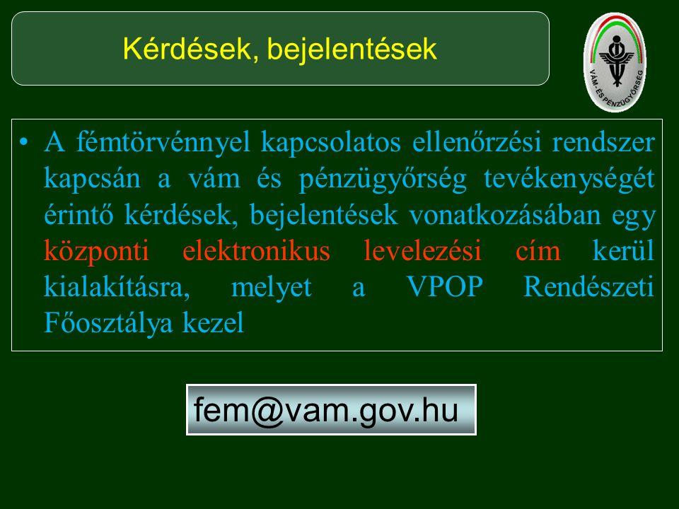A fémtörvénnyel kapcsolatos ellenőrzési rendszer kapcsán a vám és pénzügyőrség tevékenységét érintő kérdések, bejelentések vonatkozásában egy központi elektronikus levelezési cím kerül kialakításra, melyet a VPOP Rendészeti Főosztálya kezel Kérdések, bejelentések fem@vam.gov.hu