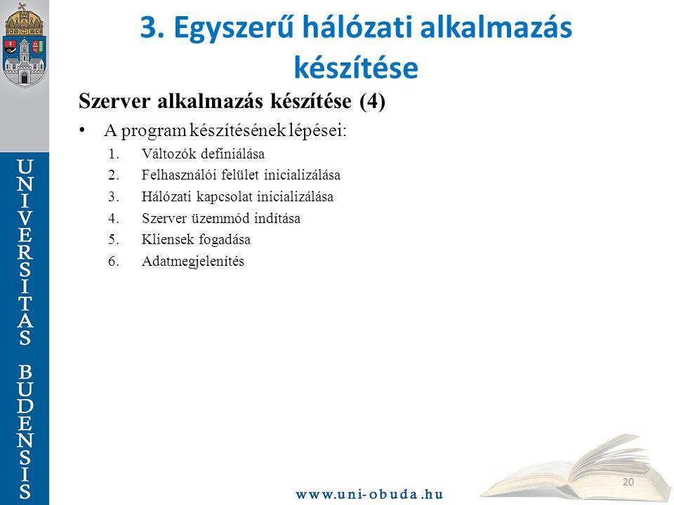 3. Egyszerű hálózati alkalmazás készítése Szerver alkalmazás készítése (4) A program készítésének lépései: 1.Változók definiálása 2.Felhasználói felül