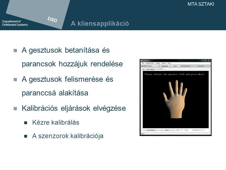 DSD Department of Distributed Systems DSD Department of Distributed Systems MTA SZTAKI A kliensapplikáció A gesztusok betanítása és parancsok hozzájuk rendelése A gesztusok felismerése és paranccsá alakítása Kalibrációs eljárások elvégzése Kézre kalibrálás A szenzorok kalibrációja