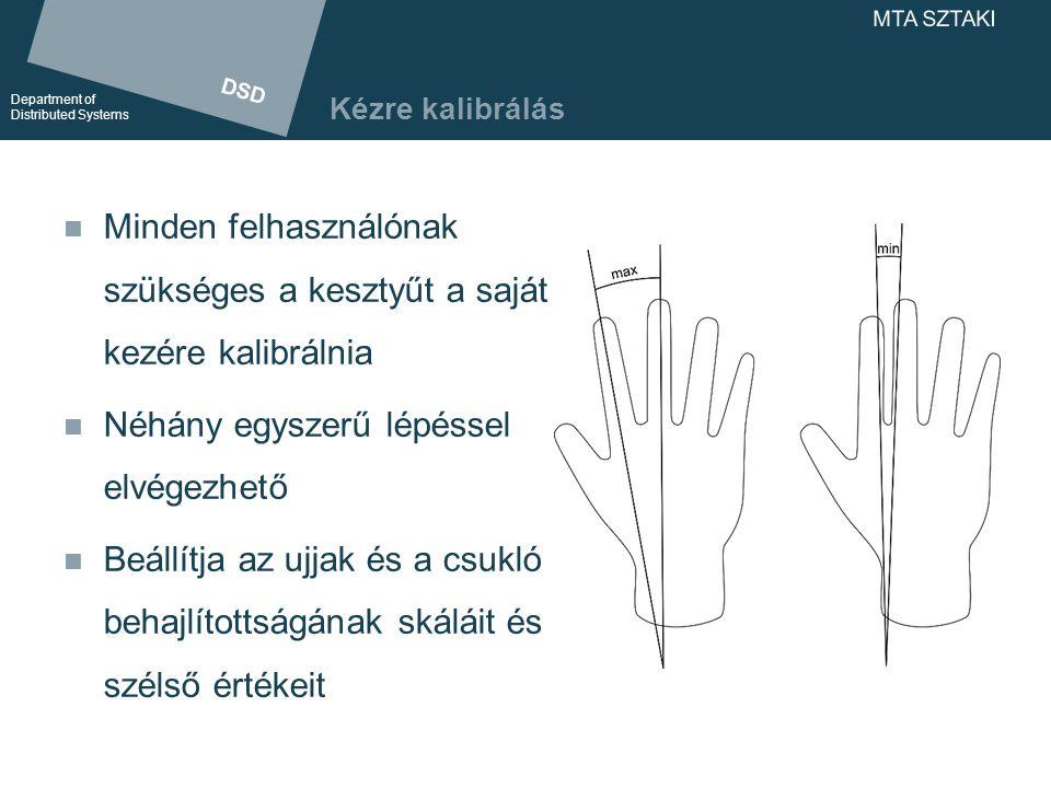 DSD Department of Distributed Systems DSD Department of Distributed Systems MTA SZTAKI Kézre kalibrálás Minden felhasználónak szükséges a kesztyűt a saját kezére kalibrálnia Néhány egyszerű lépéssel elvégezhető Beállítja az ujjak és a csukló behajlítottságának skáláit és szélső értékeit