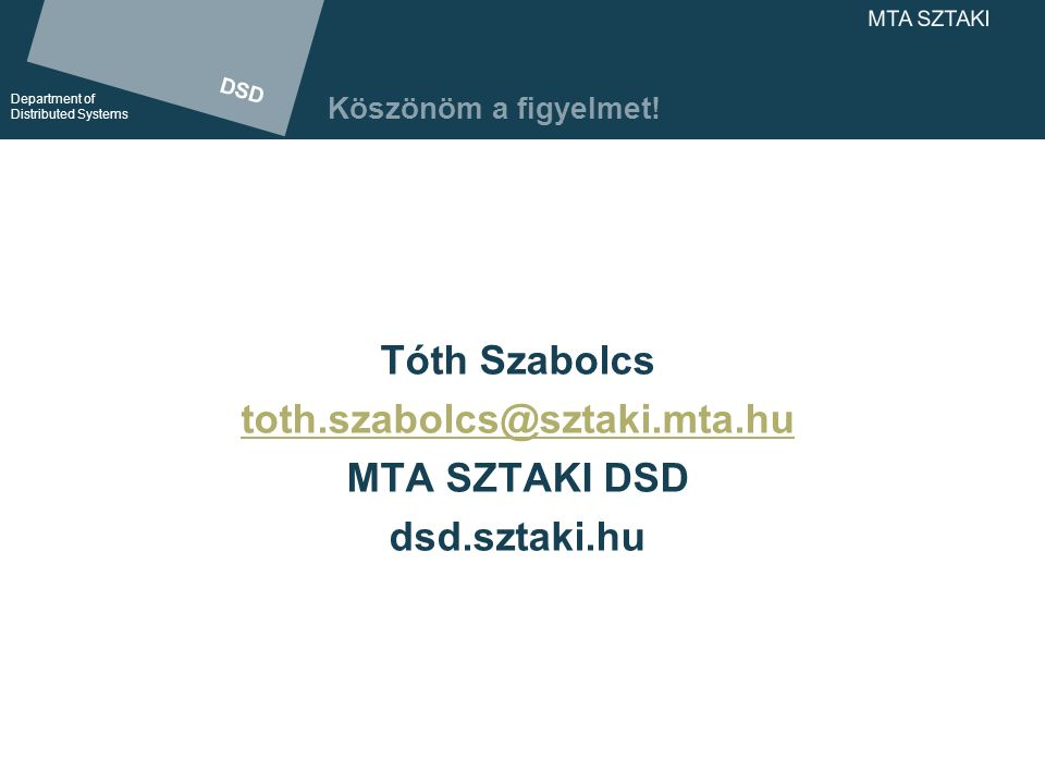 DSD Department of Distributed Systems DSD Department of Distributed Systems MTA SZTAKI Köszönöm a figyelmet! Tóth Szabolcs toth.szabolcs@sztaki.mta.hu