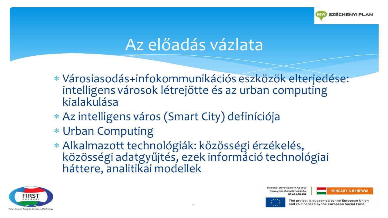  Városiasodás+infokommunikációs eszközök elterjedése: intelligens városok létrejötte és az urban computing kialakulása  Az intelligens város (Smart City) definíciója  Urban Computing  Alkalmazott technológiák: közösségi érzékelés, közösségi adatgyűjtés, ezek információ technológiai háttere, analitikai modellek Az előadás vázlata 1
