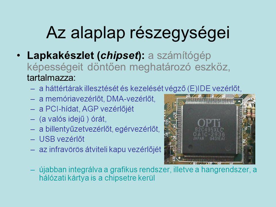 Az alaplap részegységei Lapkakészlet (chipset): a számítógép képességeit döntően meghatározó eszköz, tartalmazza: –a háttértárak illesztését és kezelését végző (E)IDE vezérlőt, –a memóriavezérlőt, DMA-vezérlőt, –a PCI-hídat, AGP vezérlőjét –(a valós idejű ) órát, –a billentyűzetvezérlőt, egérvezérlőt, –USB vezérlőt –az infravörös átviteli kapu vezérlőjét –újabban integrálva a grafikus rendszer, illetve a hangrendszer, a hálózati kártya is a chipsetre kerül