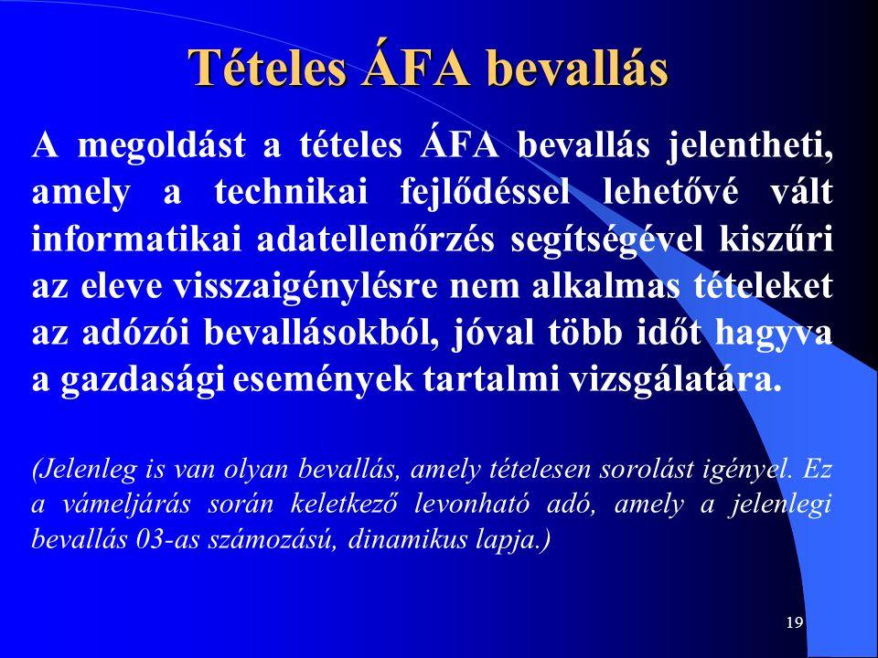 19 Tételes ÁFA bevallás A megoldást a tételes ÁFA bevallás jelentheti, amely a technikai fejlődéssel lehetővé vált informatikai adatellenőrzés segítsé