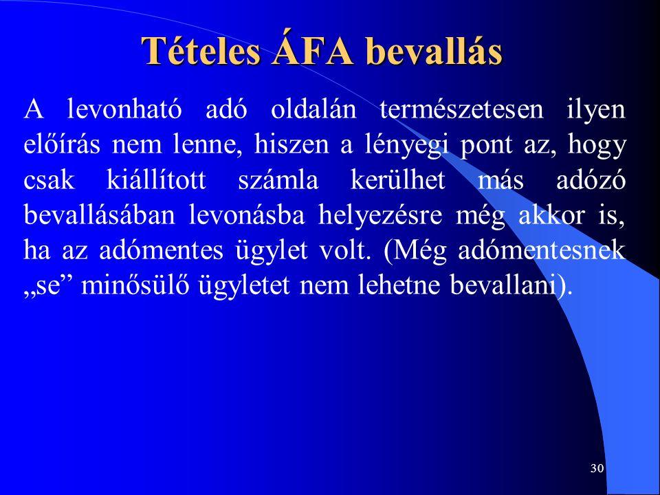30 Tételes ÁFA bevallás A levonható adó oldalán természetesen ilyen előírás nem lenne, hiszen a lényegi pont az, hogy csak kiállított számla kerülhet más adózó bevallásában levonásba helyezésre még akkor is, ha az adómentes ügylet volt.