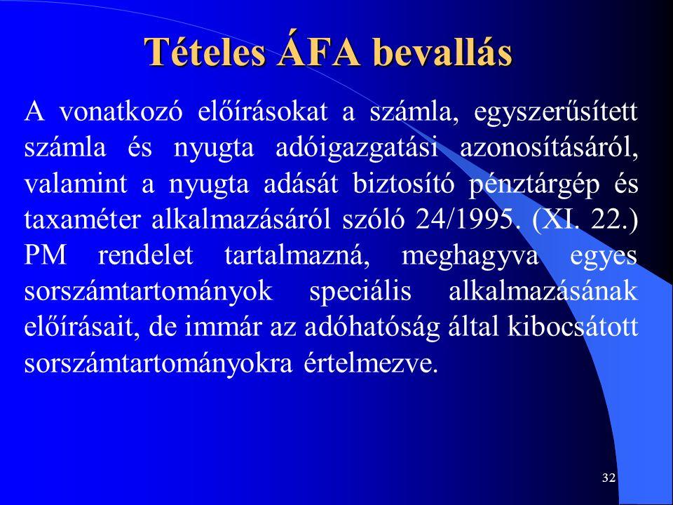 32 Tételes ÁFA bevallás A vonatkozó előírásokat a számla, egyszerűsített számla és nyugta adóigazgatási azonosításáról, valamint a nyugta adását biztosító pénztárgép és taxaméter alkalmazásáról szóló 24/1995.