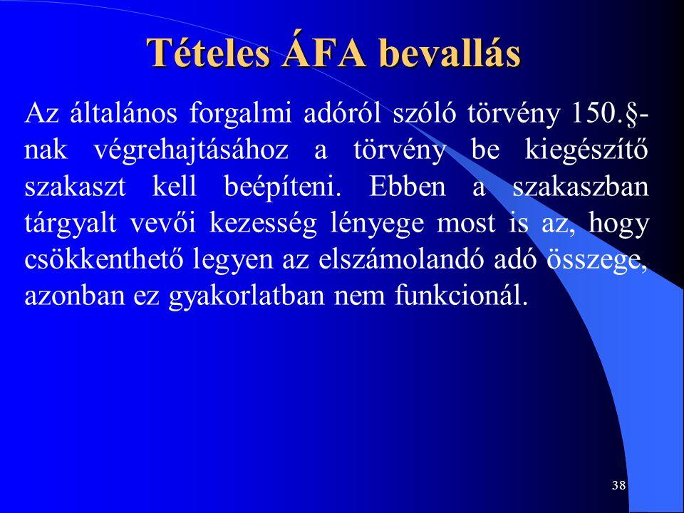 38 Tételes ÁFA bevallás Az általános forgalmi adóról szóló törvény 150.§- nak végrehajtásához a törvény be kiegészítő szakaszt kell beépíteni. Ebben a