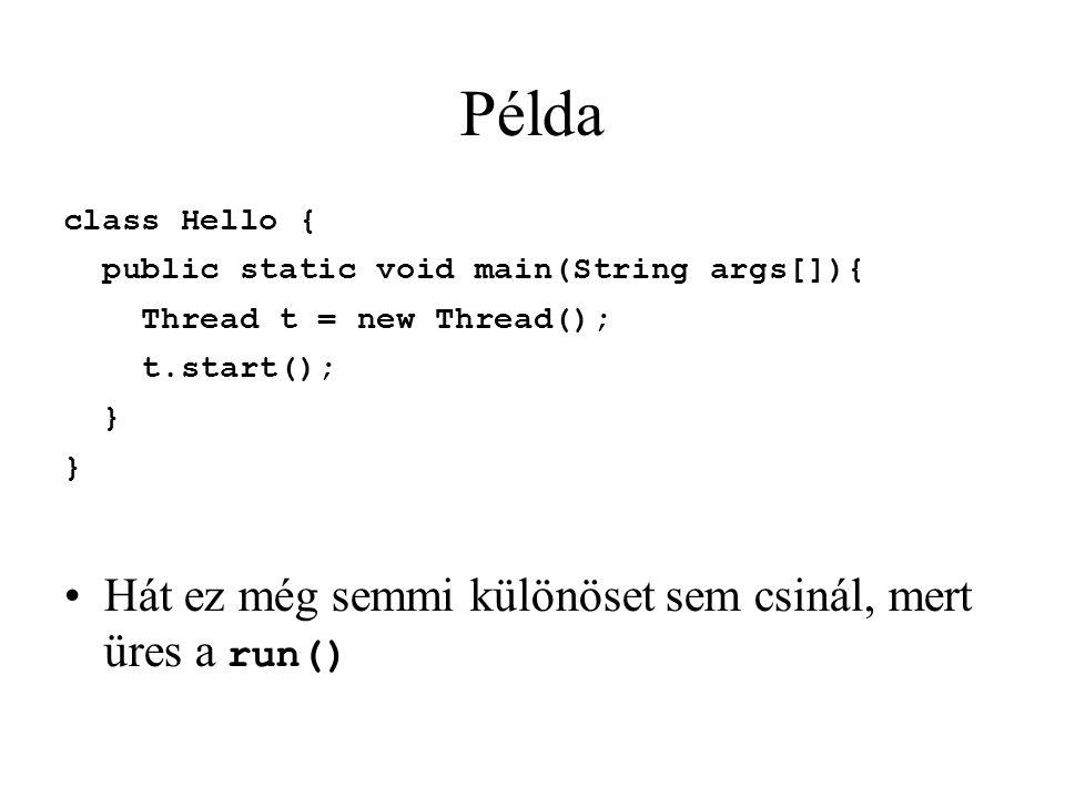 Példa class Hello { public static void main(String args[]){ Thread t = new Thread(); t.start(); } Hát ez még semmi különöset sem csinál, mert üres a r