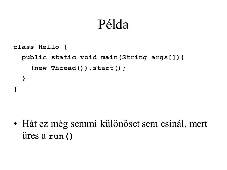 Példa class Hello { public static void main(String args[]){ (new Thread()).start(); } Hát ez még semmi különöset sem csinál, mert üres a run()