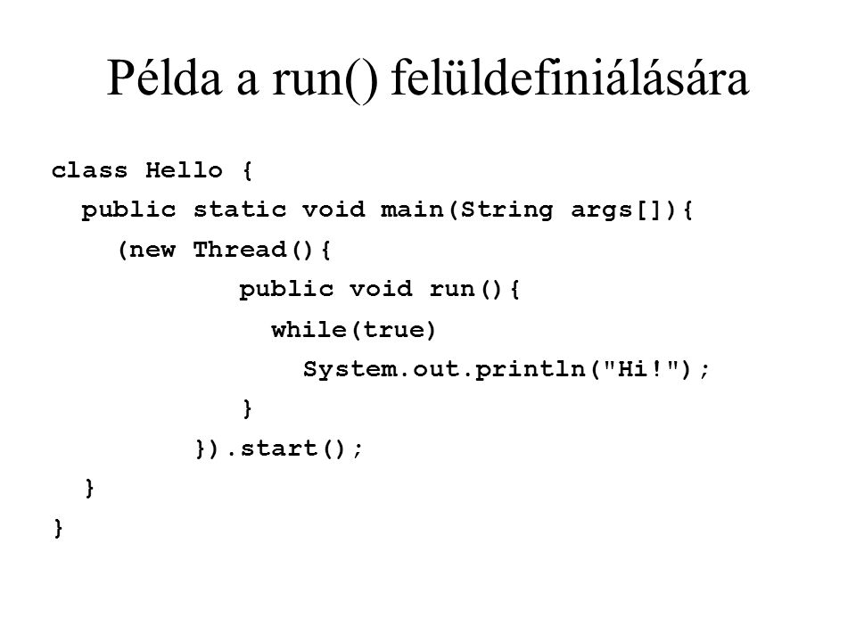 Példa a run() felüldefiniálására class Hello { public static void main(String args[]){ (new Thread(){ public void run(){ while(true)‏ System.out.println( Hi! ); } }).start(); }