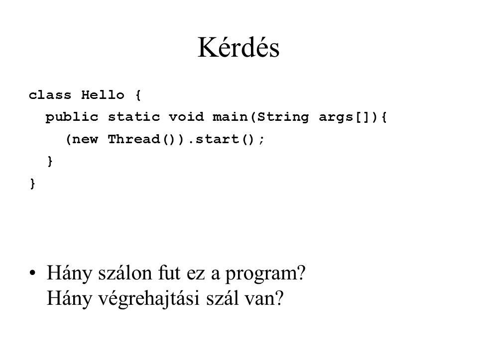 Kérdés class Hello { public static void main(String args[]){ (new Thread()).start(); } Hány szálon fut ez a program? Hány végrehajtási szál van?
