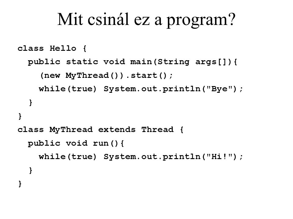 Mit csinál ez a program? class Hello { public static void main(String args[]){ (new MyThread()).start(); while(true) System.out.println(