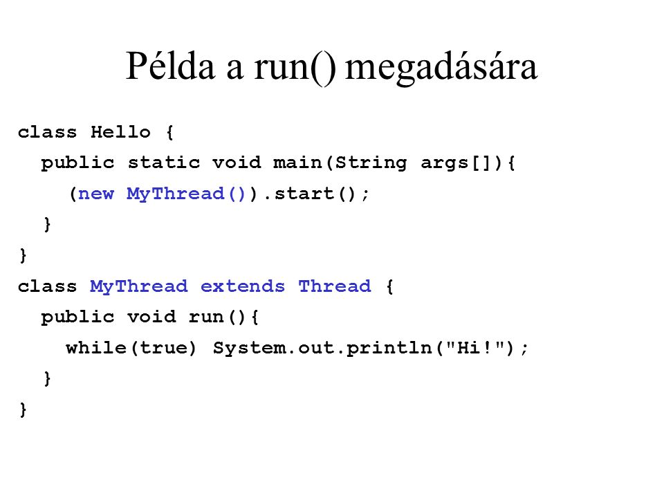 Példa a run() megadására class Hello { public static void main(String args[]){ (new MyThread()).start(); } class MyThread extends Thread { public void run(){ while(true) System.out.println( Hi! ); }