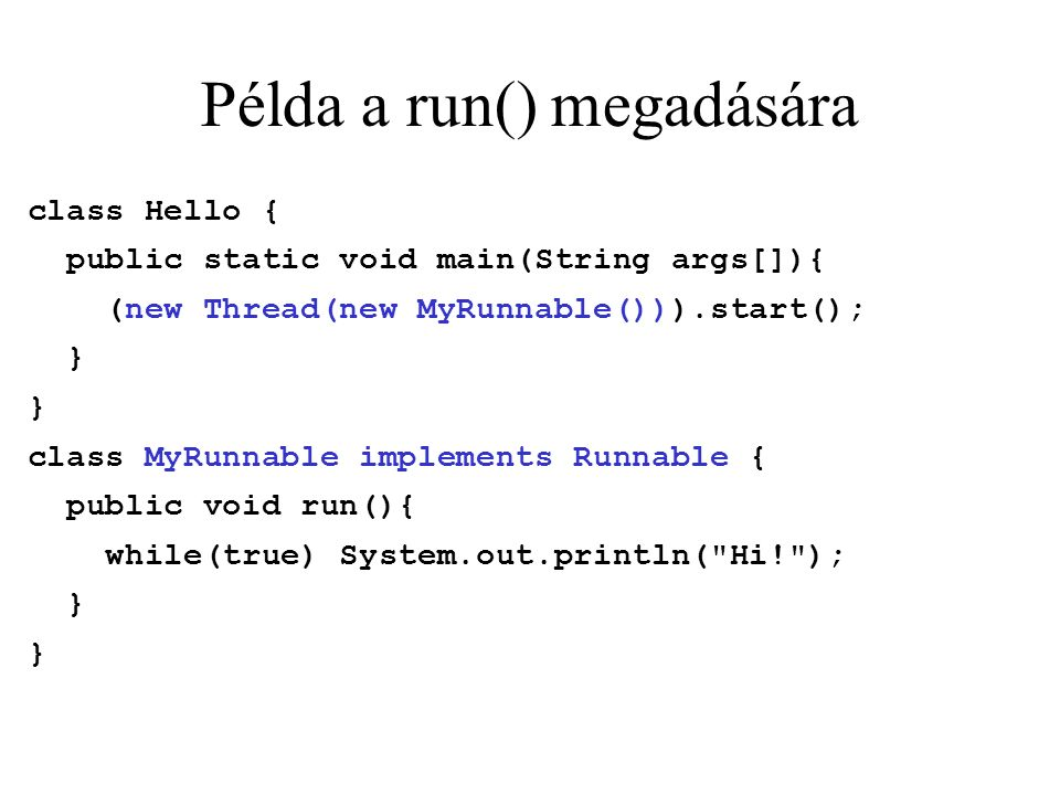 Példa a run() megadására class Hello { public static void main(String args[]){ (new Thread(new MyRunnable())).start(); } class MyRunnable implements Runnable { public void run(){ while(true) System.out.println( Hi! ); }