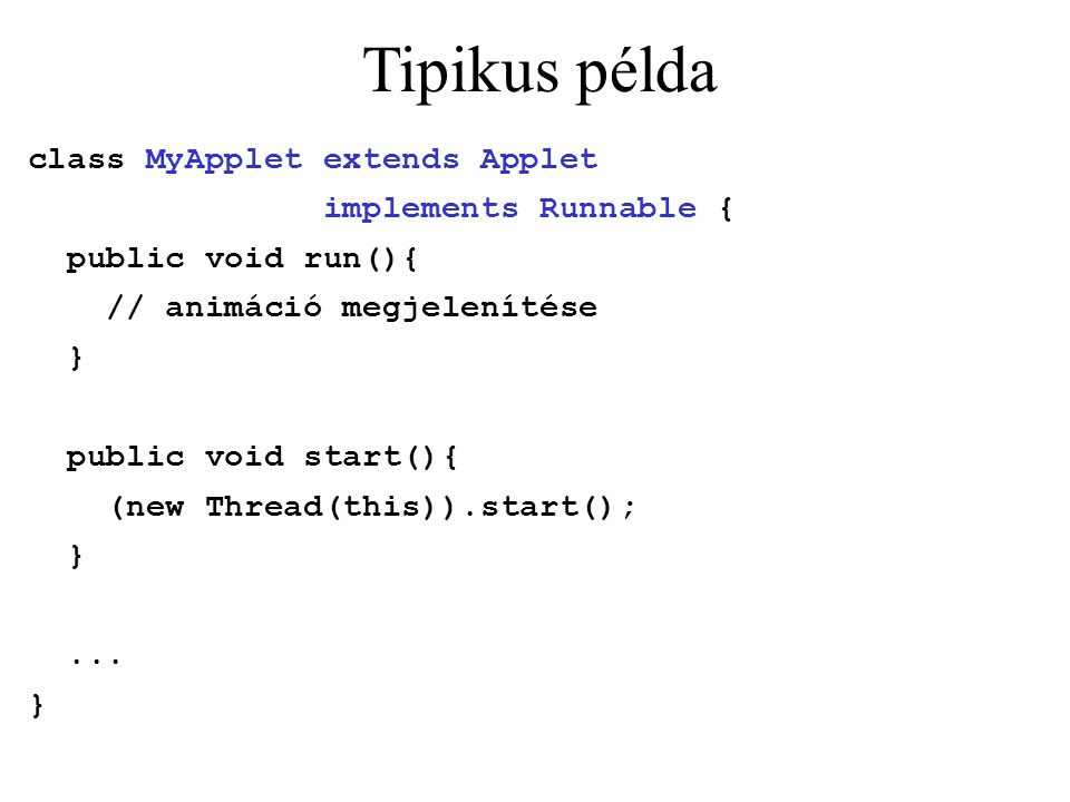 Tipikus példa class MyApplet extends Applet implements Runnable { public void run(){ // animáció megjelenítése } public void start(){ (new Thread(this)).start(); }...