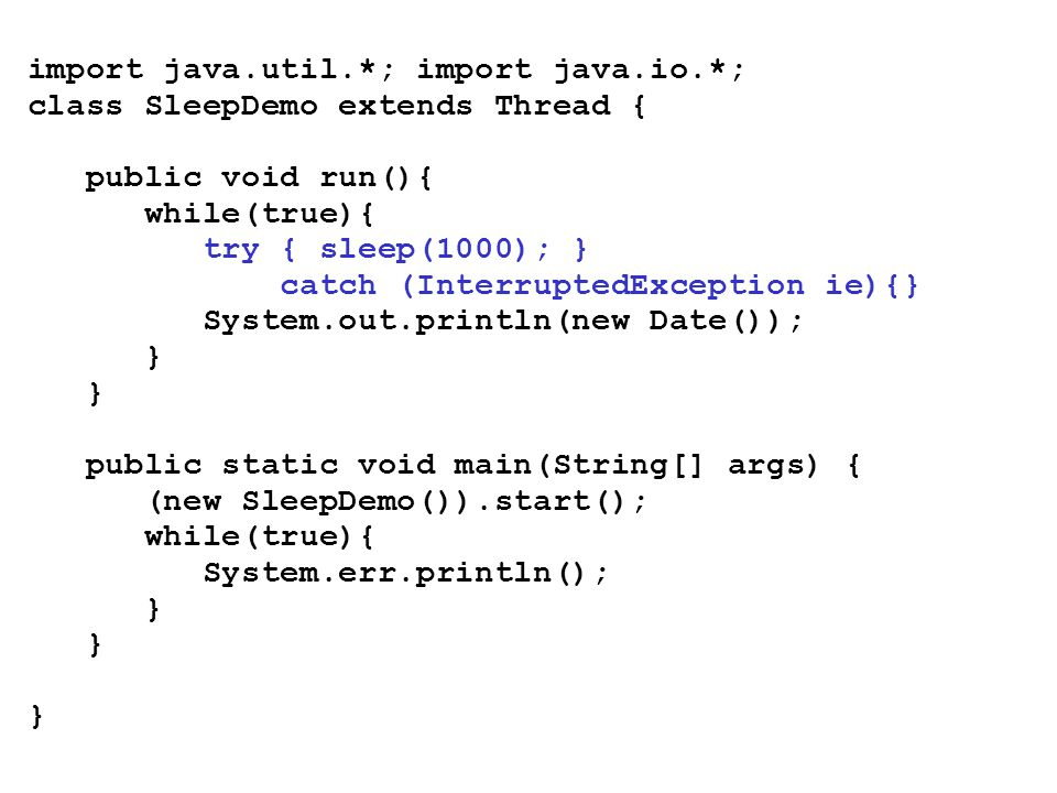 import java.util.*; import java.io.*; class SleepDemo extends Thread { public void run(){ while(true){ try { sleep(1000); } catch (InterruptedException ie){} System.out.println(new Date()); } public static void main(String[] args) { (new SleepDemo()).start(); while(true){ System.err.println(); }