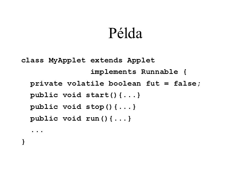 Példa class MyApplet extends Applet implements Runnable { private volatile boolean fut = false; public void start(){...} public void stop(){...} public void run(){...}...