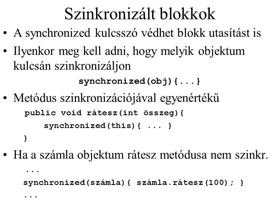 Szinkronizált blokkok A synchronized kulcsszó védhet blokk utasítást is Ilyenkor meg kell adni, hogy melyik objektum kulcsán szinkronizáljon synchroni