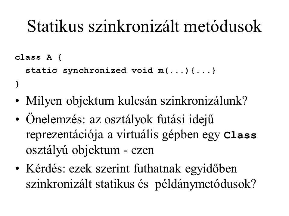 Statikus szinkronizált metódusok class A { static synchronized void m(...){...} } Milyen objektum kulcsán szinkronizálunk? Önelemzés: az osztályok fut
