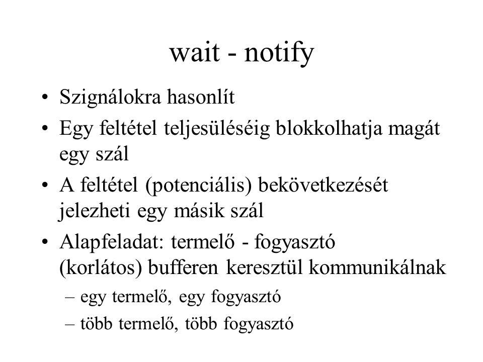 wait - notify Szignálokra hasonlít Egy feltétel teljesüléséig blokkolhatja magát egy szál A feltétel (potenciális) bekövetkezését jelezheti egy másik