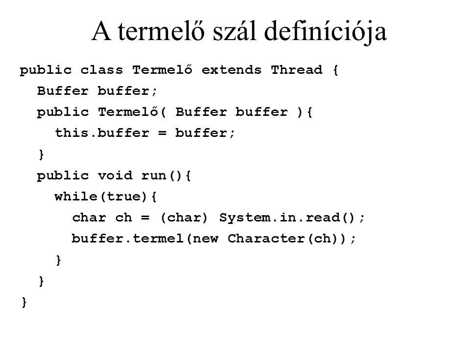 A termelő szál definíciója public class Termelő extends Thread { Buffer buffer; public Termelő( Buffer buffer ){ this.buffer = buffer; } public void run(){ while(true){ char ch = (char) System.in.read(); buffer.termel(new Character(ch)); }