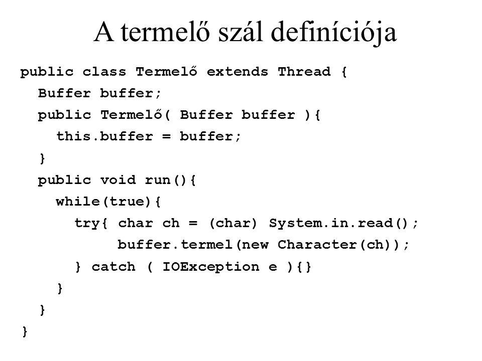 A termelő szál definíciója public class Termelő extends Thread { Buffer buffer; public Termelő( Buffer buffer ){ this.buffer = buffer; } public void run(){ while(true){ try{ char ch = (char) System.in.read(); buffer.termel(new Character(ch)); } catch ( IOException e ){} }
