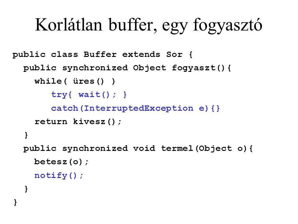 Korlátlan buffer, egy fogyasztó public class Buffer extends Sor { public synchronized Object fogyaszt(){ while( üres() ) try{ wait(); } catch(InterruptedException e){} return kivesz(); } public synchronized void termel(Object o){ betesz(o); notify(); }