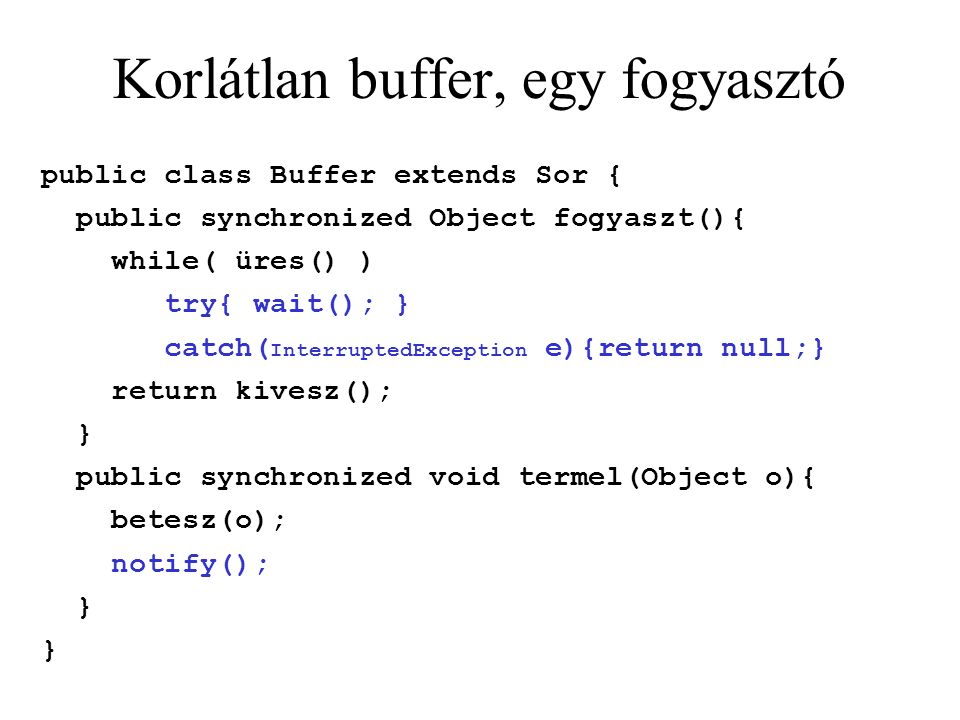 Korlátlan buffer, egy fogyasztó public class Buffer extends Sor { public synchronized Object fogyaszt(){ while( üres() ) try{ wait(); } catch( InterruptedException e){return null;} return kivesz(); } public synchronized void termel(Object o){ betesz(o); notify(); }